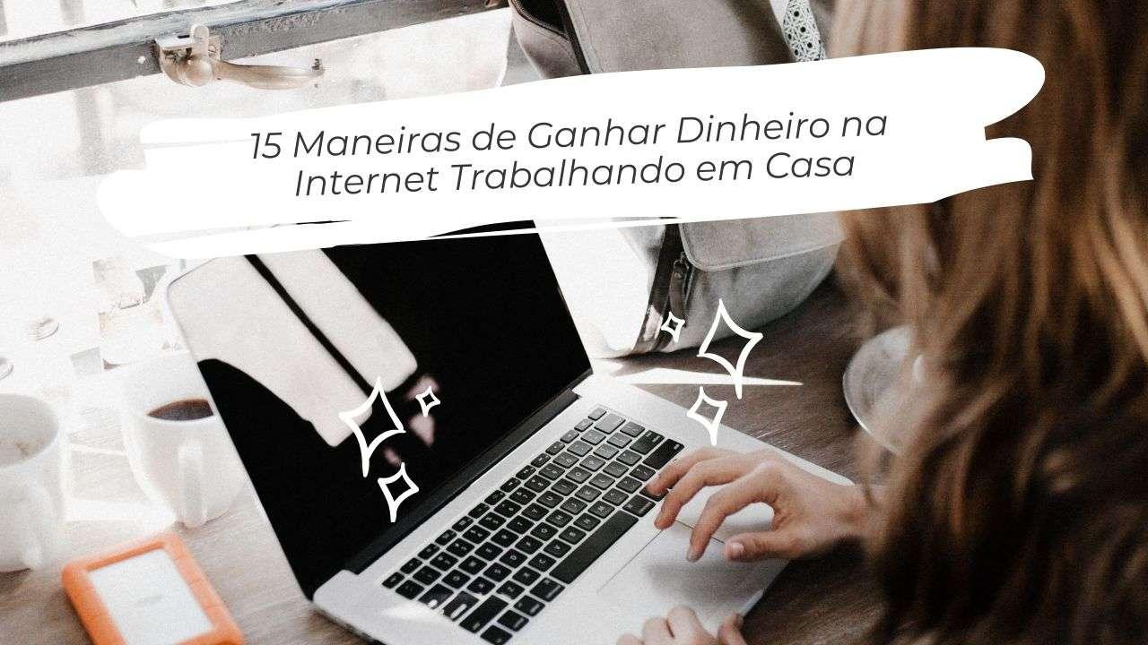 15 Maneiras de Ganhar Dinheiro na Internet Trabalhando em Casa